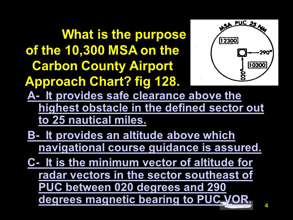 4 #4678. What is the purpose of the 10,300 MSA on the Carbon County Airport Approach Chart? fig 128. A- It provides safe clearance above the highest o