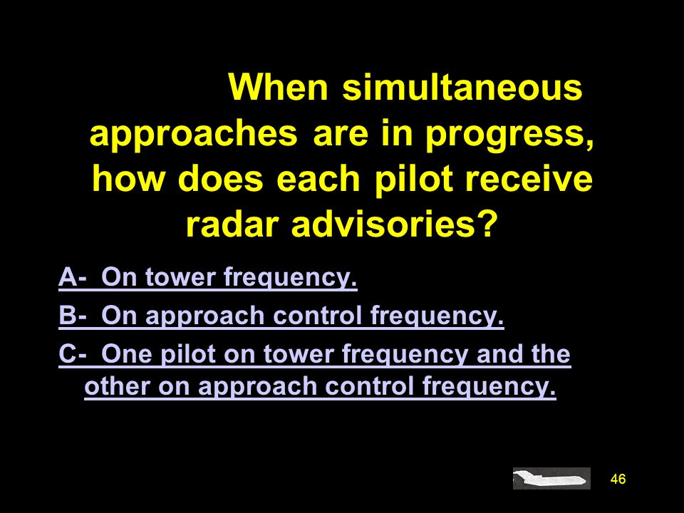 46 #4670. When simultaneous approaches are in progress, how does each pilot receive radar advisories? A- On tower frequency. B- On approach control fr