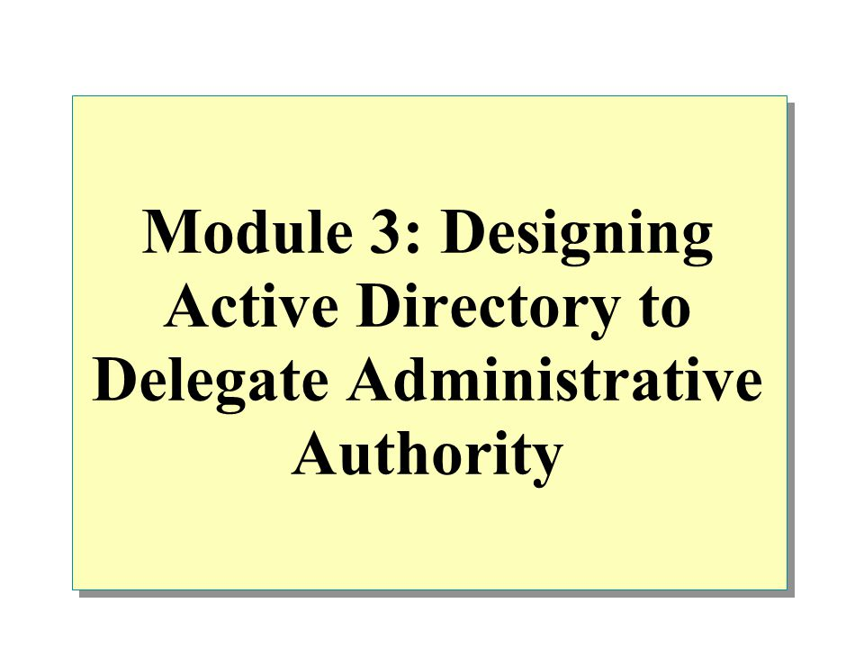 Module 3: Designing Active Directory to Delegate Administrative Authority