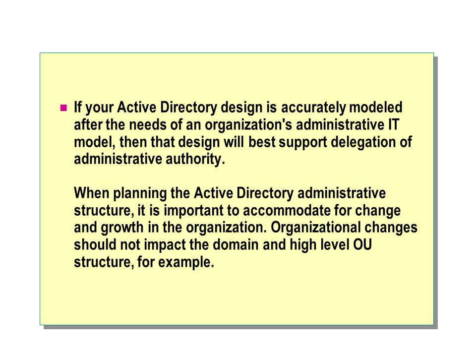 If your Active Directory design is accurately modeled after the needs of an organization's administrative IT model, then that design will best support