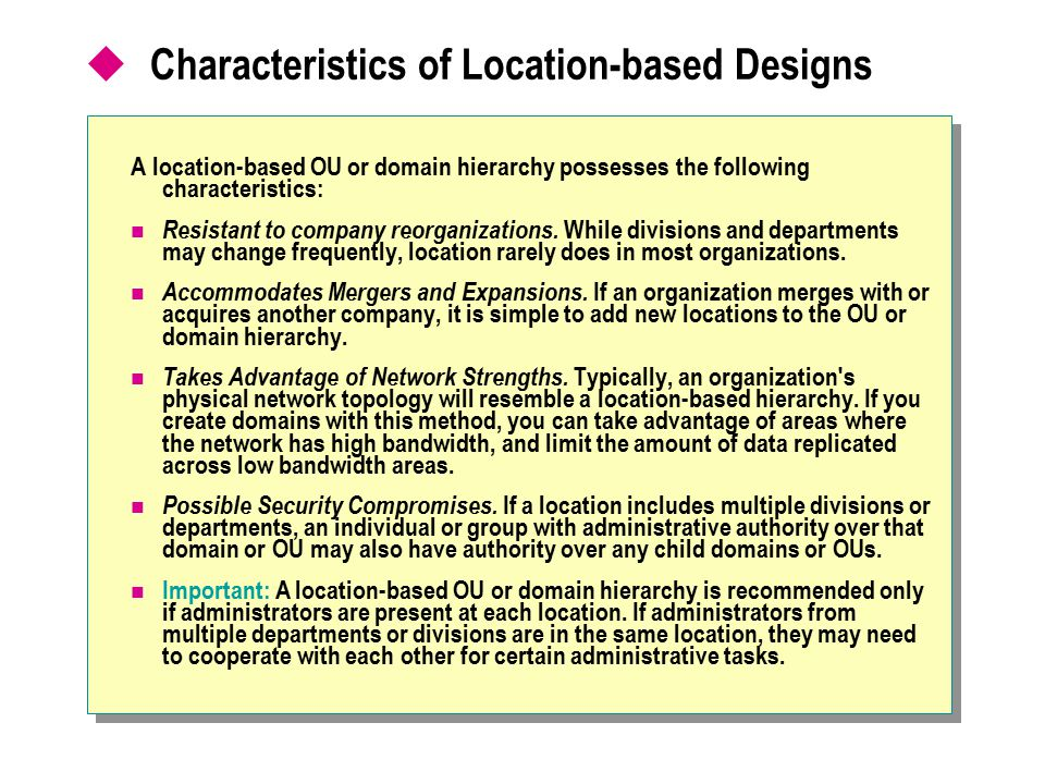 Characteristics of Location-based Designs A location-based OU or domain hierarchy possesses the following characteristics: Resistant to company reor