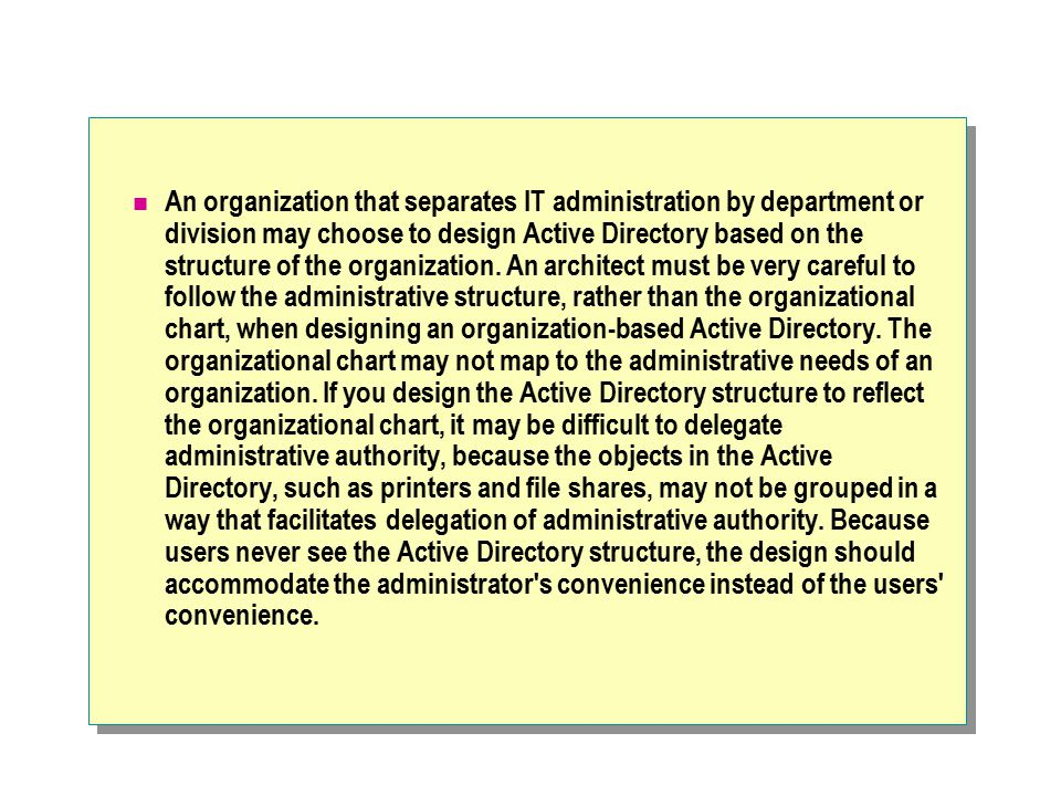 An organization that separates IT administration by department or division may choose to design Active Directory based on the structure of the organiz