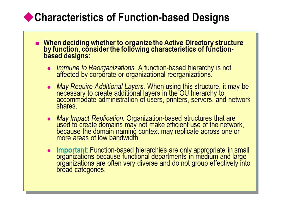  Characteristics of Function-based Designs When deciding whether to organize the Active Directory structure by function, consider the following chara