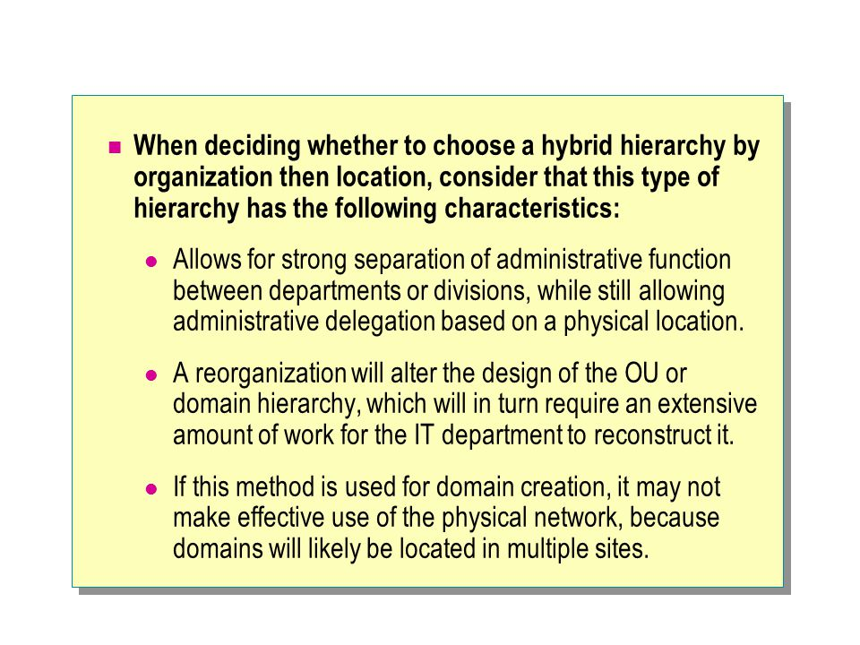 When deciding whether to choose a hybrid hierarchy by organization then location, consider that this type of hierarchy has the following characteristi
