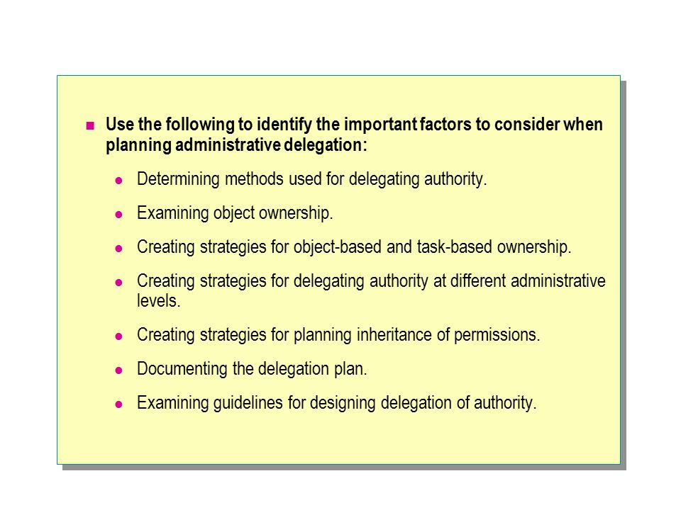 Use the following to identify the important factors to consider when planning administrative delegation: Determining methods used for delegating autho