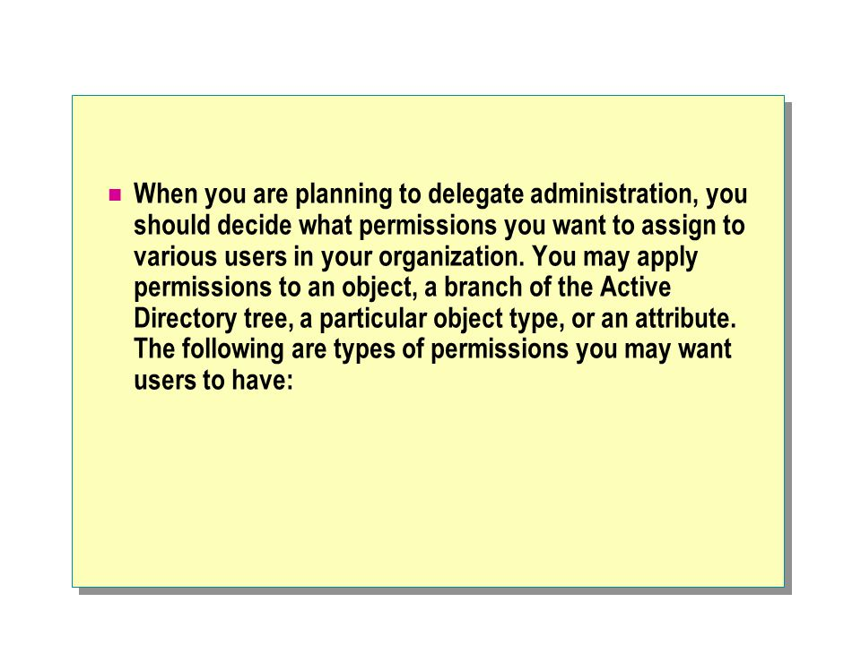 When you are planning to delegate administration, you should decide what permissions you want to assign to various users in your organization. You may