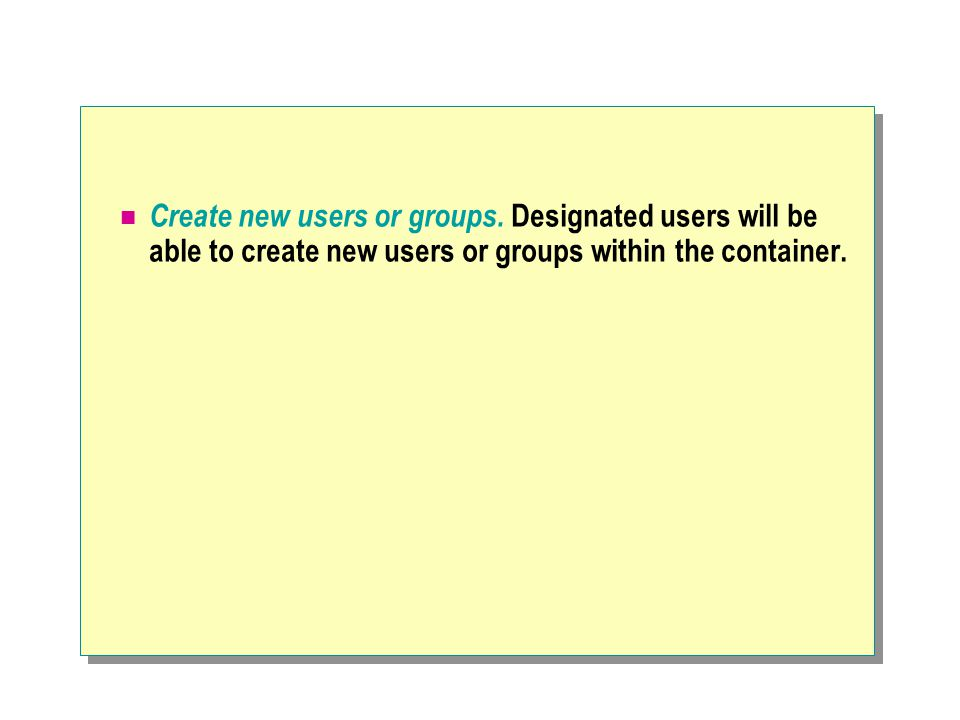 Create new users or groups. Designated users will be able to create new users or groups within the container.