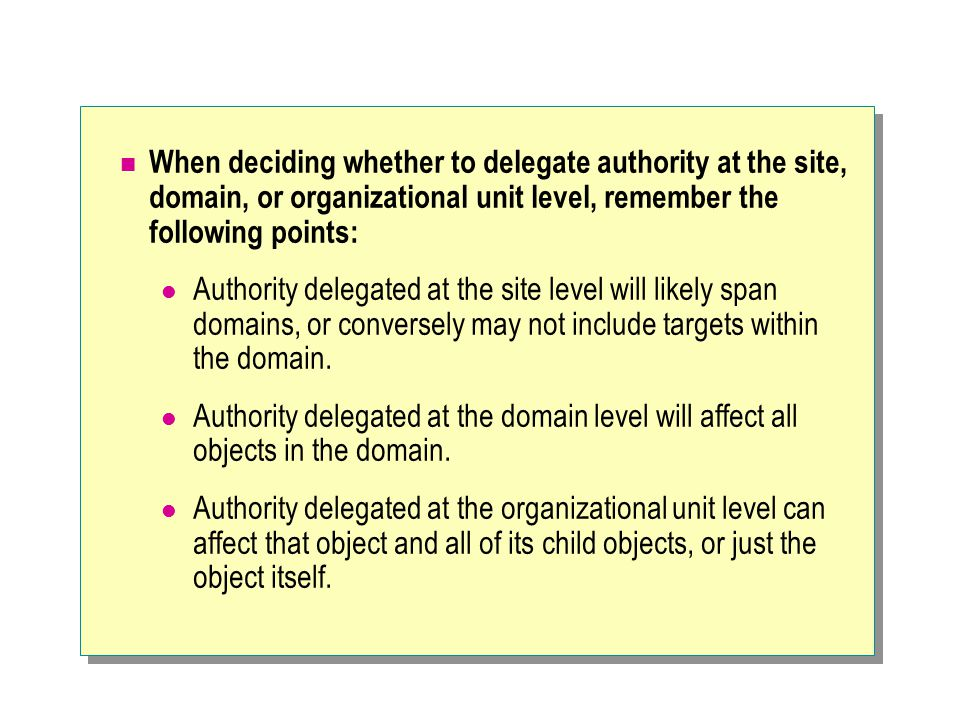 When deciding whether to delegate authority at the site, domain, or organizational unit level, remember the following points: Authority delegated at t