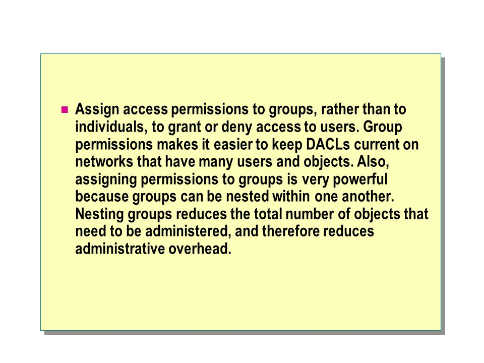 Assign access permissions to groups, rather than to individuals, to grant or deny access to users. Group permissions makes it easier to keep DACLs cur