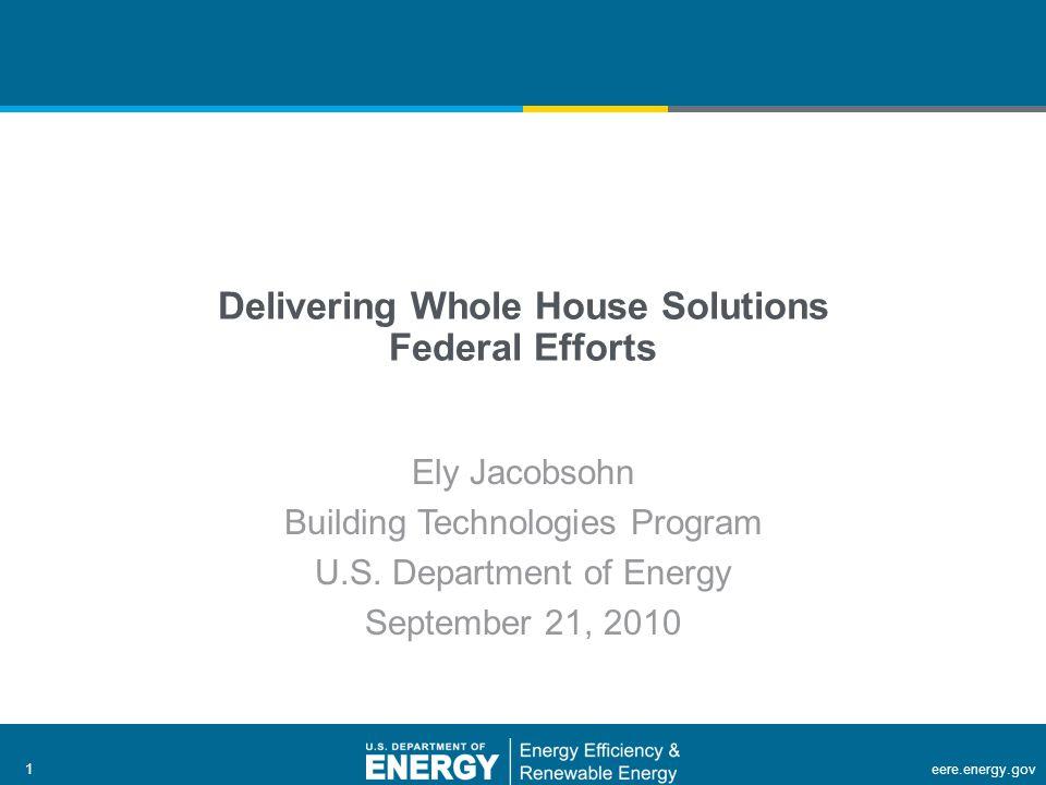 1 | Building Technologies Programeere.energy.gov1 Delivering Whole House Solutions Federal Efforts Ely Jacobsohn Building Technologies Program U.S.