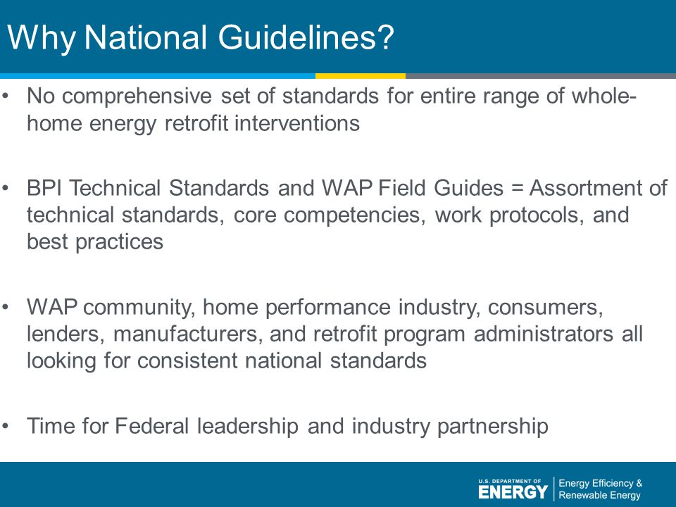 11 | Building Technologies Programeere.energy.gov No comprehensive set of standards for entire range of whole- home energy retrofit interventions BPI Technical Standards and WAP Field Guides = Assortment of technical standards, core competencies, work protocols, and best practices WAP community, home performance industry, consumers, lenders, manufacturers, and retrofit program administrators all looking for consistent national standards Time for Federal leadership and industry partnership Why National Guidelines