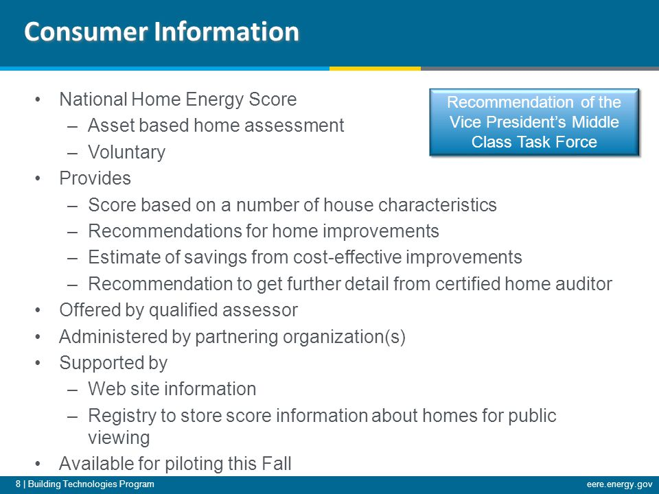 8 | Building Technologies Programeere.energy.gov National Home Energy Score –Asset based home assessment –Voluntary Provides –Score based on a number of house characteristics –Recommendations for home improvements –Estimate of savings from cost-effective improvements –Recommendation to get further detail from certified home auditor Offered by qualified assessor Administered by partnering organization(s) Supported by –Web site information –Registry to store score information about homes for public viewing Available for piloting this Fall Consumer Information Recommendation of the Vice President's Middle Class Task Force