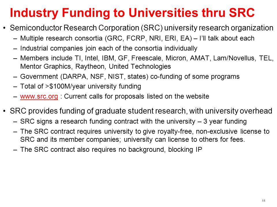 11 Industry Funding to Universities thru SRC Semiconductor Research Corporation (SRC) university research organization –Multiple research consortia (GRC, FCRP, NRI, ERI, EA) – I'll talk about each –Industrial companies join each of the consortia individually –Members include TI, Intel, IBM, GF, Freescale, Micron, AMAT, Lam/Novellus, TEL, Mentor Graphics, Raytheon, United Technologies –Government (DARPA, NSF, NIST, states) co-funding of some programs –Total of >$100M/year university funding –www.src.org : Current calls for proposals listed on the websitewww.src.org SRC provides funding of graduate student research, with university overhead –SRC signs a research funding contract with the university – 3 year funding –The SRC contract requires university to give royalty-free, non-exclusive license to SRC and its member companies; university can license to others for fees.
