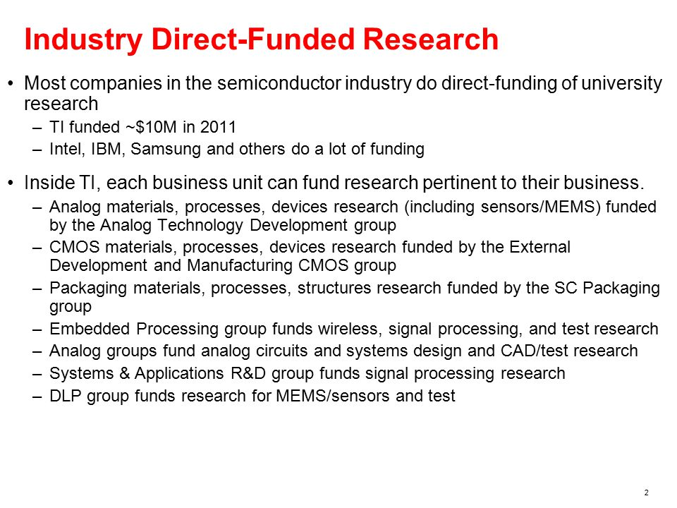 2 Industry Direct-Funded Research Most companies in the semiconductor industry do direct-funding of university research –TI funded ~$10M in 2011 –Intel, IBM, Samsung and others do a lot of funding Inside TI, each business unit can fund research pertinent to their business.