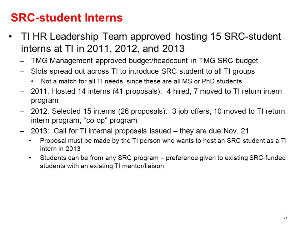 21 SRC-student Interns TI HR Leadership Team approved hosting 15 SRC-student interns at TI in 2011, 2012, and 2013 –TMG Management approved budget/headcount in TMG SRC budget –Slots spread out across TI to introduce SRC student to all TI groups Not a match for all TI needs, since these are all MS or PhD students –2011: Hosted 14 interns (41 proposals): 4 hired; 7 moved to TI return intern program –2012: Selected 15 interns (26 proposals): 3 job offers; 10 moved to TI return intern program; co-op program –2013: Call for TI internal proposals issued – they are due Nov.