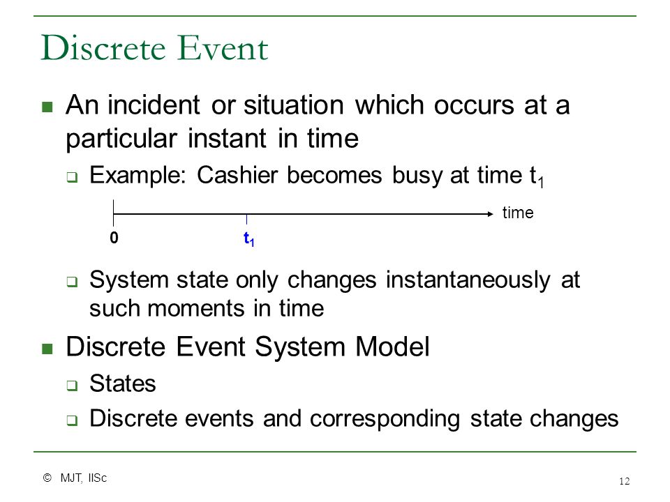 © MJT, IISc 12 Discrete Event An incident or situation which occurs at a particular instant in time  Example: Cashier becomes busy at time t 1  System state only changes instantaneously at such moments in time Discrete Event System Model  States  Discrete events and corresponding state changes time 0t1t1