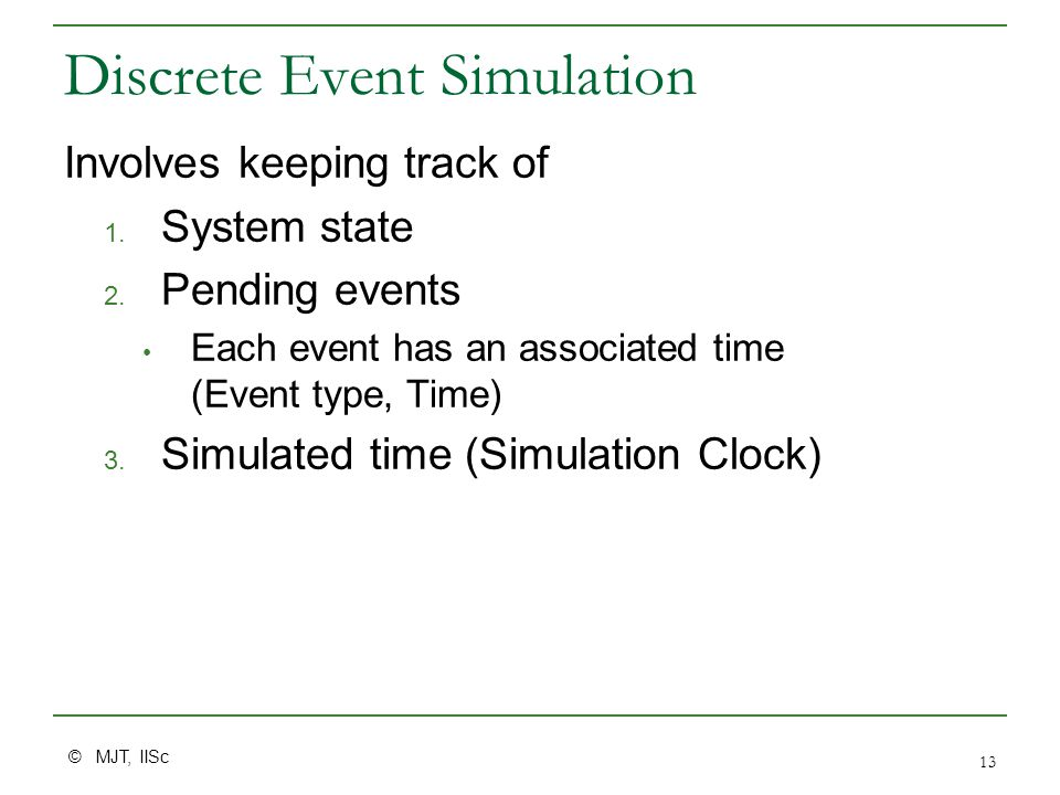 © MJT, IISc 13 Discrete Event Simulation Involves keeping track of 1. System state 2. Pending events Each event has an associated time (Event type, Ti