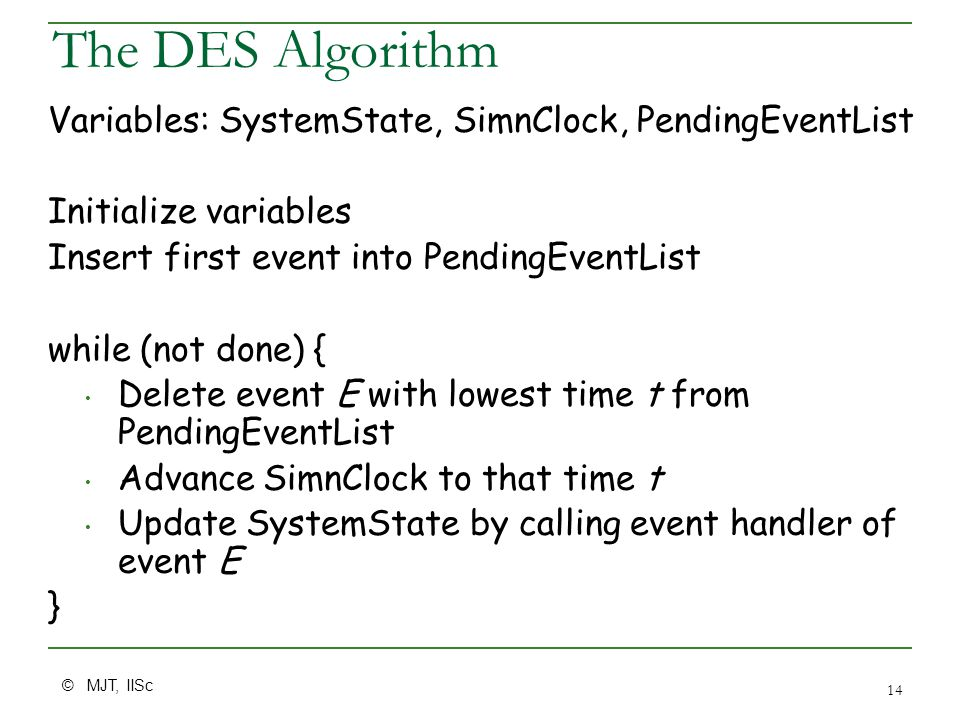© MJT, IISc 14 The DES Algorithm Variables: SystemState, SimnClock, PendingEventList Initialize variables Insert first event into PendingEventList while (not done) { Delete event E with lowest time t from PendingEventList Advance SimnClock to that time t Update SystemState by calling event handler of event E }