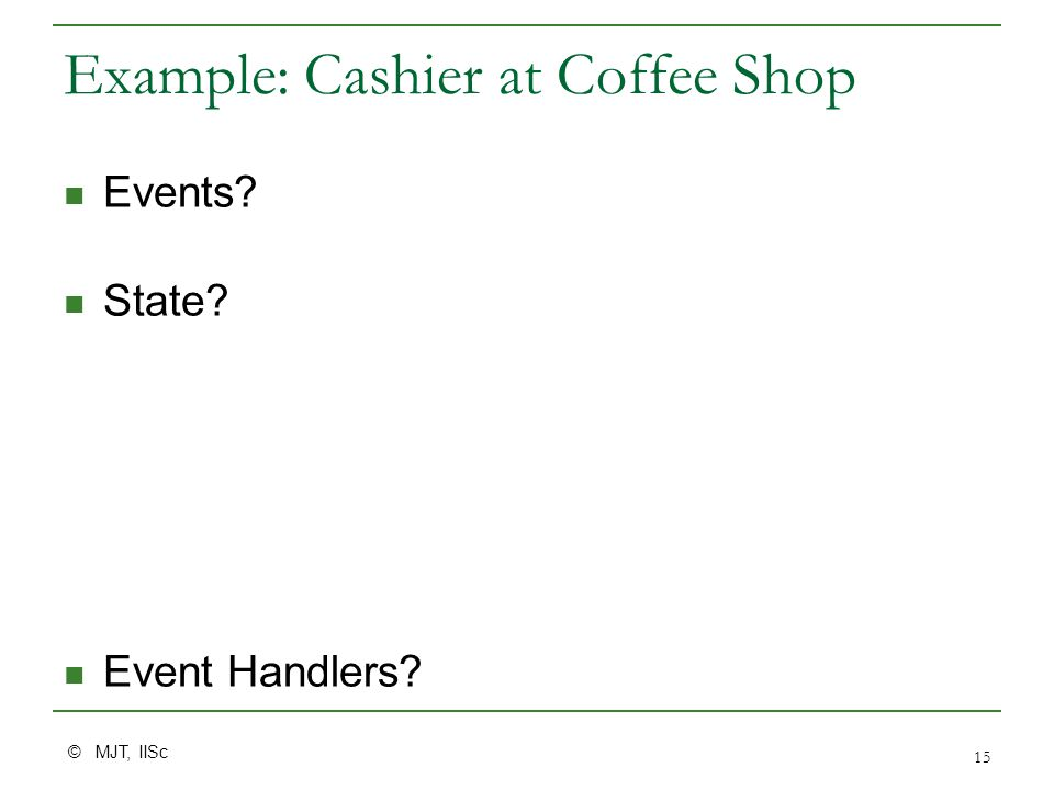© MJT, IISc 15 Example: Cashier at Coffee Shop Events? State? Event Handlers?