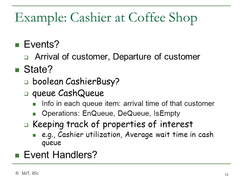 © MJT, IISc 16 Example: Cashier at Coffee Shop Events?  Arrival of customer, Departure of customer State?  boolean CashierBusy?  queue CashQueue In
