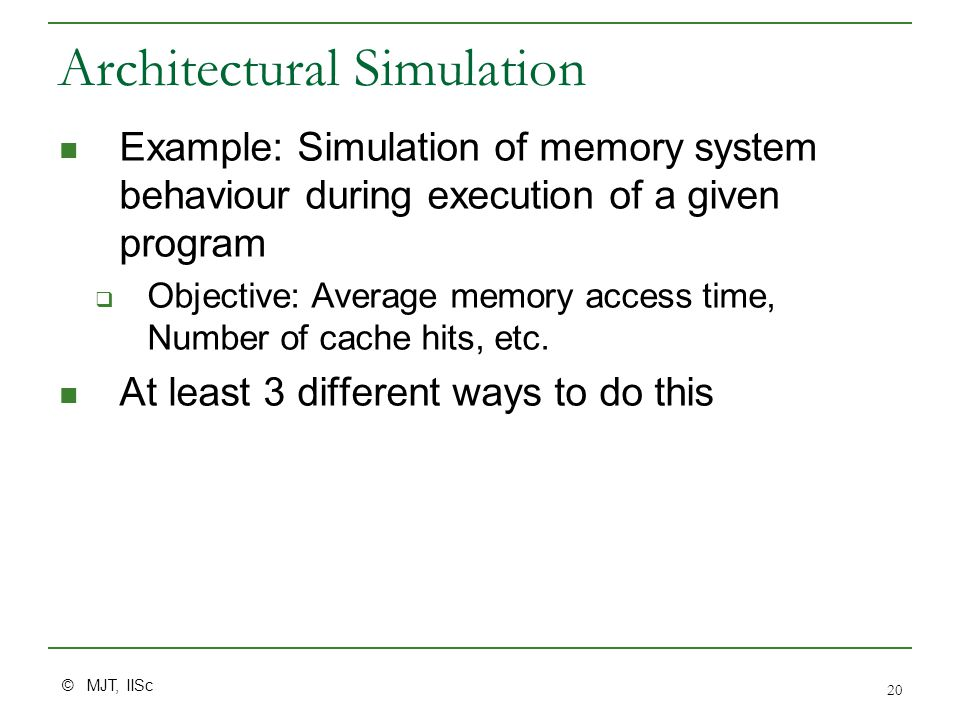 © MJT, IISc 20 Architectural Simulation Example: Simulation of memory system behaviour during execution of a given program  Objective: Average memory