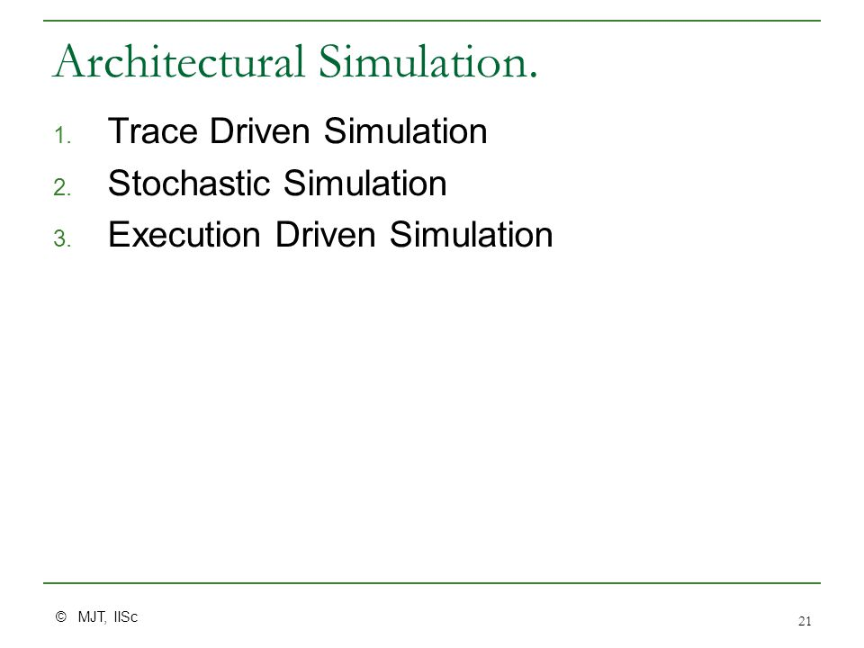 © MJT, IISc 21 Architectural Simulation. 1. Trace Driven Simulation 2.