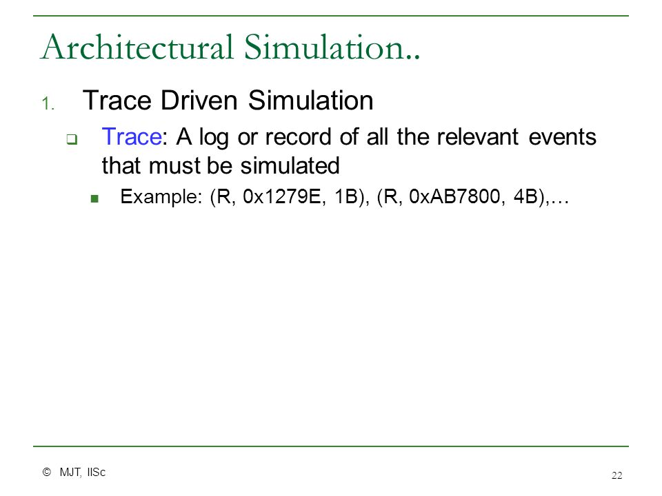 © MJT, IISc 22 Architectural Simulation.. 1. Trace Driven Simulation  Trace: A log or record of all the relevant events that must be simulated Exampl