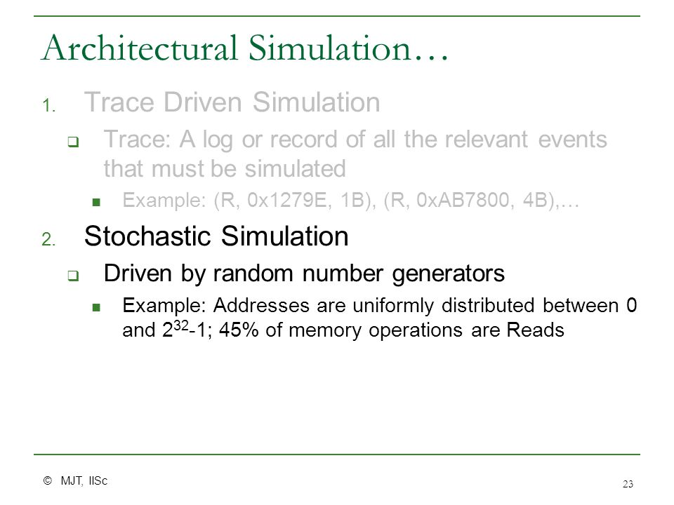 © MJT, IISc 23 Architectural Simulation… 1. Trace Driven Simulation  Trace: A log or record of all the relevant events that must be simulated Example