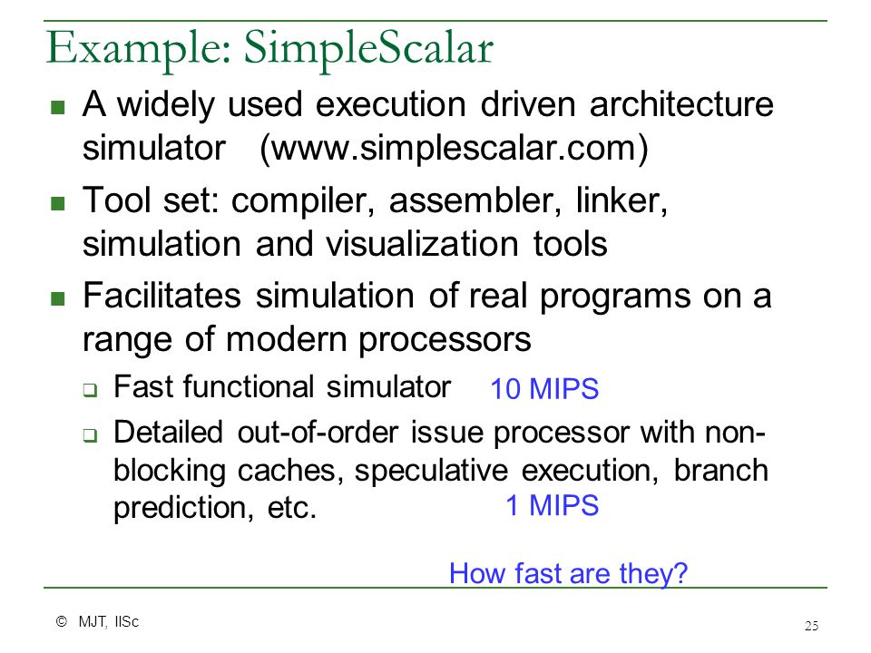 © MJT, IISc 25 Example: SimpleScalar A widely used execution driven architecture simulator (www.simplescalar.com) Tool set: compiler, assembler, linker, simulation and visualization tools Facilitates simulation of real programs on a range of modern processors  Fast functional simulator  Detailed out-of-order issue processor with non- blocking caches, speculative execution, branch prediction, etc.