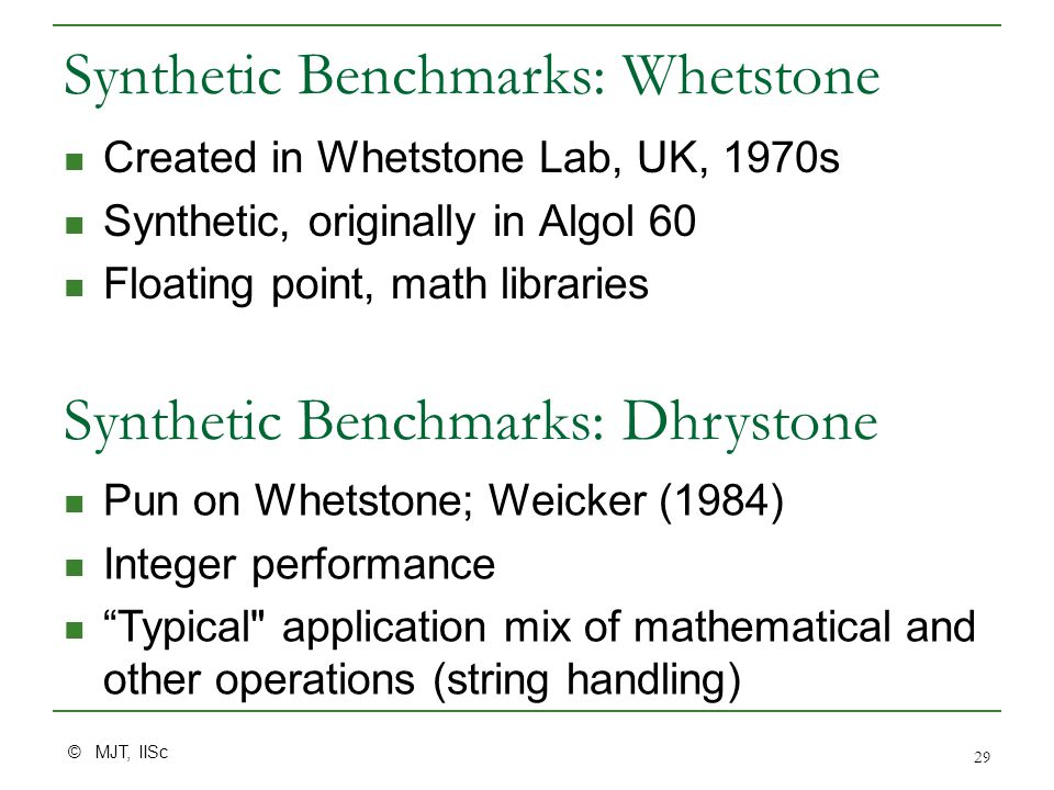 © MJT, IISc 29 Synthetic Benchmarks: Whetstone Created in Whetstone Lab, UK, 1970s Synthetic, originally in Algol 60 Floating point, math libraries Synthetic Benchmarks: Dhrystone Pun on Whetstone; Weicker (1984) Integer performance Typical application mix of mathematical and other operations (string handling)