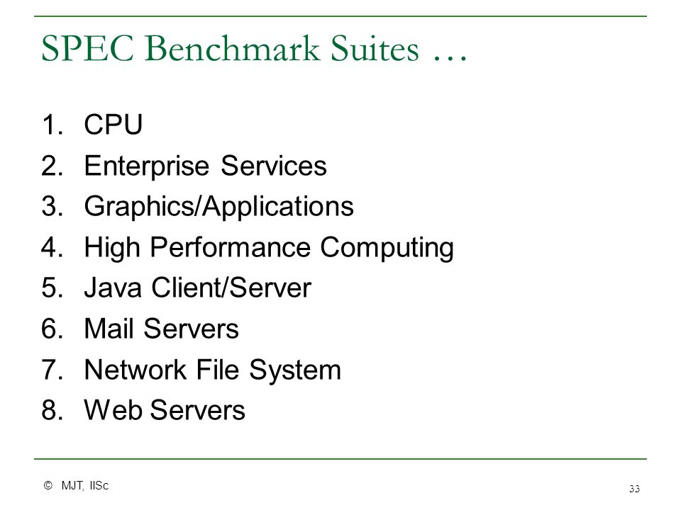 © MJT, IISc 33 SPEC Benchmark Suites … 1.CPU 2.Enterprise Services 3.Graphics/Applications 4.High Performance Computing 5.Java Client/Server 6.Mail Se