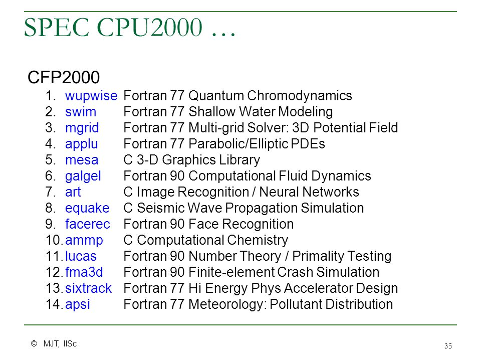 © MJT, IISc 35 SPEC CPU2000 … CFP2000 1.wupwiseFortran 77 Quantum Chromodynamics 2.swim Fortran 77 Shallow Water Modeling 3.mgrid Fortran 77 Multi-grid Solver: 3D Potential Field 4.applu Fortran 77 Parabolic/Elliptic PDEs 5.mesa C 3-D Graphics Library 6.galgel Fortran 90 Computational Fluid Dynamics 7.art C Image Recognition / Neural Networks 8.equake C Seismic Wave Propagation Simulation 9.facerecFortran 90 Face Recognition 10.ammp C Computational Chemistry 11.lucas Fortran 90 Number Theory / Primality Testing 12.fma3d Fortran 90 Finite-element Crash Simulation 13.sixtrack Fortran 77 Hi Energy Phys Accelerator Design 14.apsiFortran 77 Meteorology: Pollutant Distribution