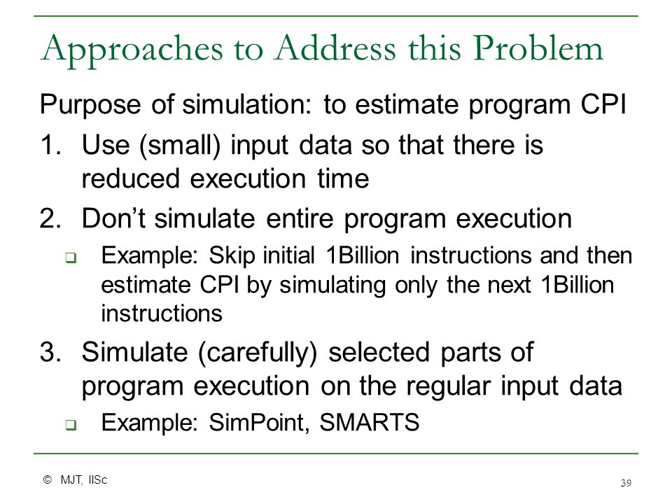 © MJT, IISc 39 Approaches to Address this Problem Purpose of simulation: to estimate program CPI 1.Use (small) input data so that there is reduced execution time 2.Don't simulate entire program execution  Example: Skip initial 1Billion instructions and then estimate CPI by simulating only the next 1Billion instructions 3.Simulate (carefully) selected parts of program execution on the regular input data  Example: SimPoint, SMARTS
