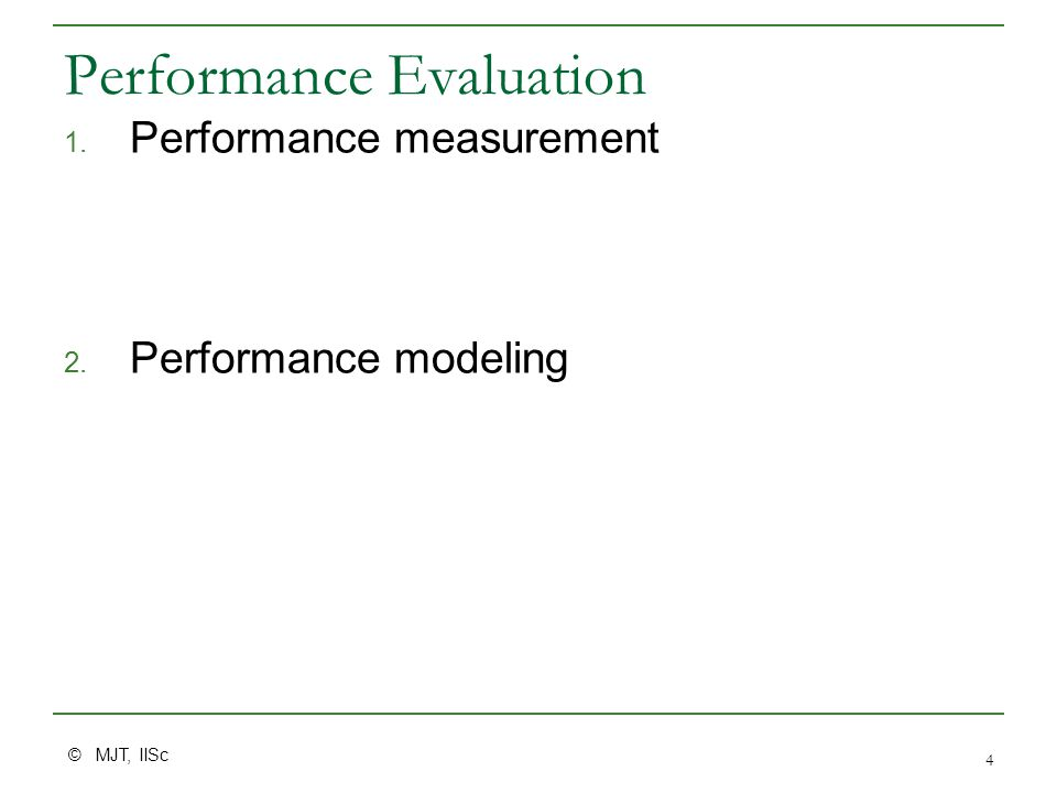 © MJT, IISc 4 Performance Evaluation 1. Performance measurement 2. Performance modeling
