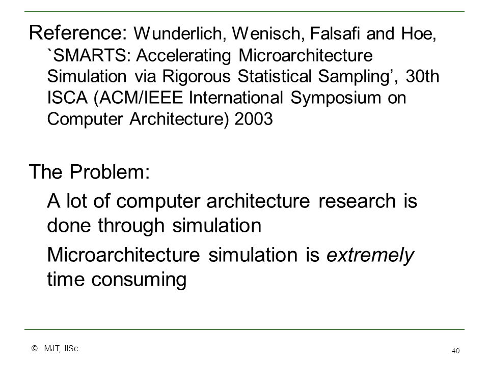© MJT, IISc 40 Reference: Wunderlich, Wenisch, Falsafi and Hoe, `SMARTS: Accelerating Microarchitecture Simulation via Rigorous Statistical Sampling', 30th ISCA (ACM/IEEE International Symposium on Computer Architecture) 2003 The Problem: A lot of computer architecture research is done through simulation Microarchitecture simulation is extremely time consuming