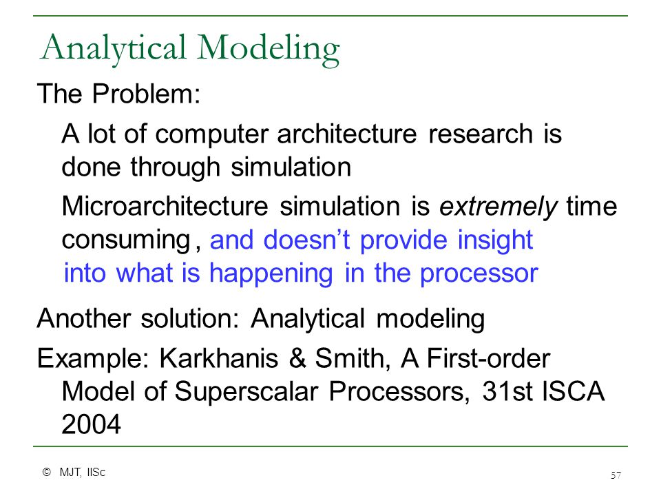 © MJT, IISc 57 Analytical Modeling The Problem: A lot of computer architecture research is done through simulation Microarchitecture simulation is extremely time consuming Another solution: Analytical modeling Example: Karkhanis & Smith, A First-order Model of Superscalar Processors, 31st ISCA 2004, and doesn't provide insight into what is happening in the processor