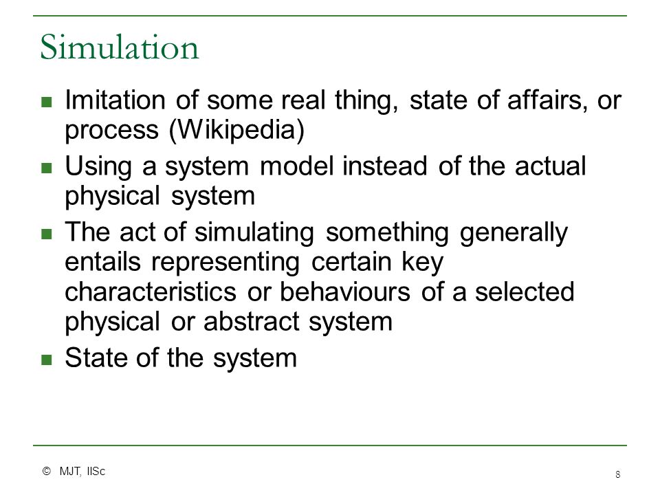 © MJT, IISc 8 Simulation Imitation of some real thing, state of affairs, or process (Wikipedia) Using a system model instead of the actual physical system The act of simulating something generally entails representing certain key characteristics or behaviours of a selected physical or abstract system State of the system
