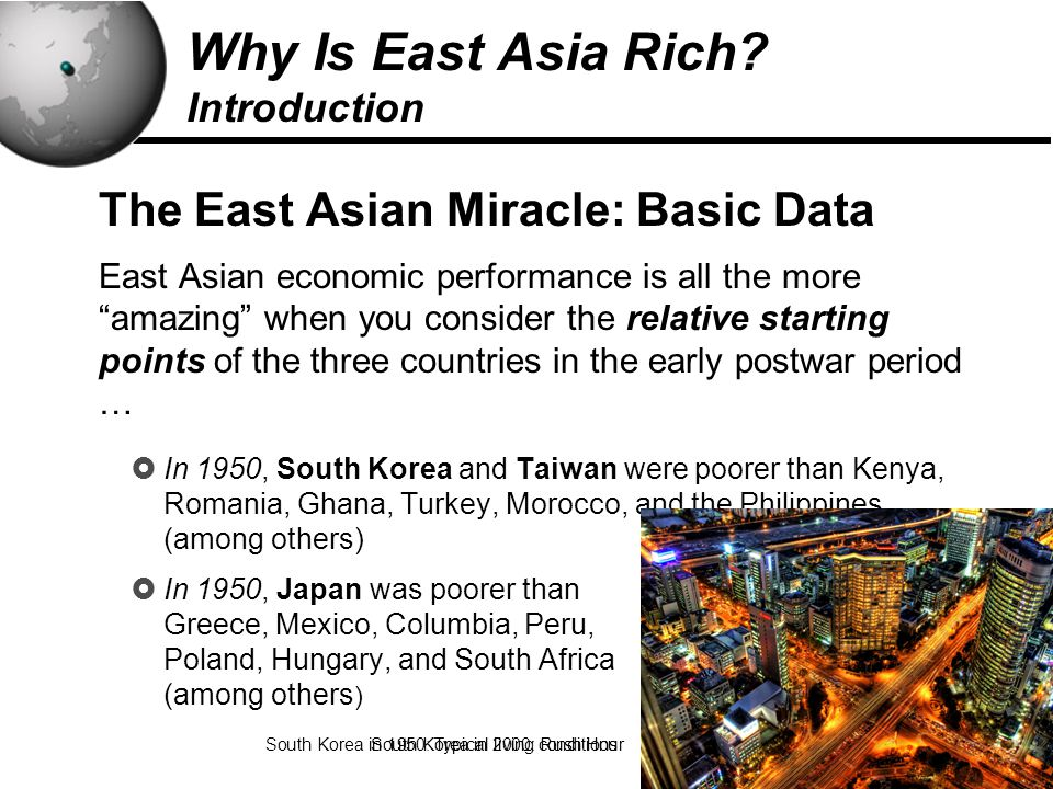 10 The East Asian Miracle: Basic Data East Asian economic performance is all the more amazing when you consider the relative starting points of the three countries in the early postwar period …  In 1950, South Korea and Taiwan were poorer than Kenya, Romania, Ghana, Turkey, Morocco, and the Philippines (among others)  In 1950, Japan was poorer than Greece, Mexico, Columbia, Peru, Poland, Hungary, and South Africa (among others ) South Korea in 1950: Typical living conditions Why Is East Asia Rich.