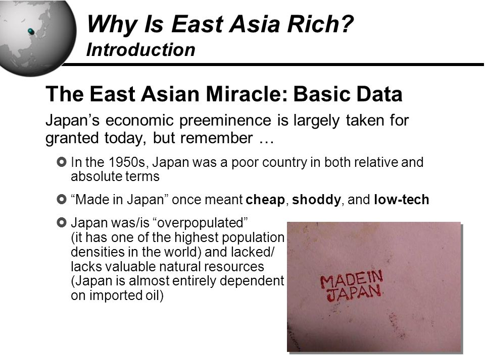 15 The East Asian Miracle: Basic Data Japan's economic preeminence is largely taken for granted today, but remember …  In the 1950s, Japan was a poor country in both relative and absolute terms  Made in Japan once meant cheap, shoddy, and low-tech  Japan was/is overpopulated (it has one of the highest population densities in the world) and lacked/ lacks valuable natural resources (Japan is almost entirely dependent on imported oil) Why Is East Asia Rich.