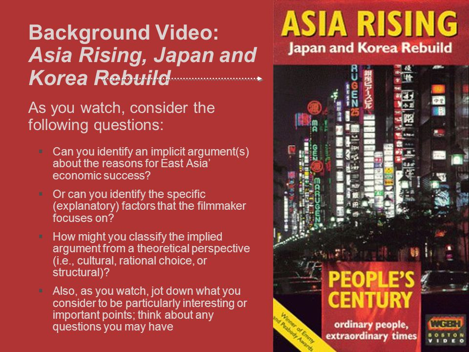 18 Background Video: Asia Rising, Japan and Korea Rebuild As you watch, consider the following questions:  Can you identify an implicit argument(s) about the reasons for East Asia' economic success.