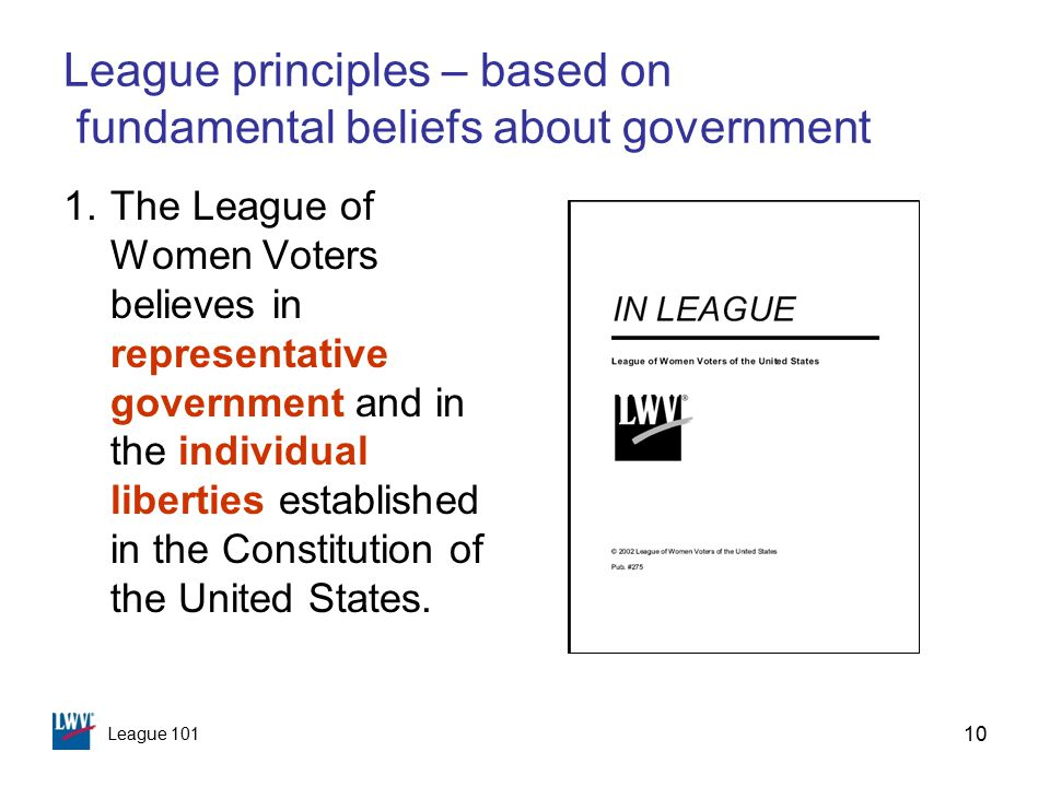 League 101 10 League principles – based on fundamental beliefs about government 1.The League of Women Voters believes in representative government and in the individual liberties established in the Constitution of the United States.