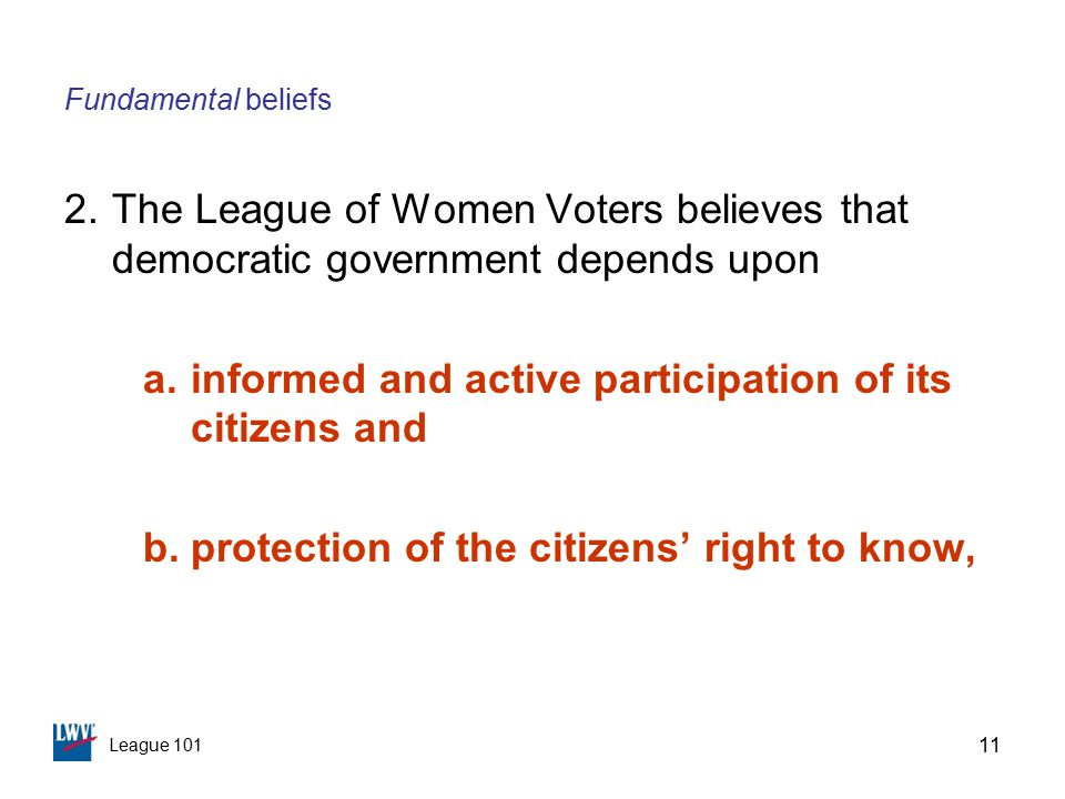 League 101 11 Fundamental beliefs 2.The League of Women Voters believes that democratic government depends upon a.informed and active participation of its citizens and b.protection of the citizens' right to know,
