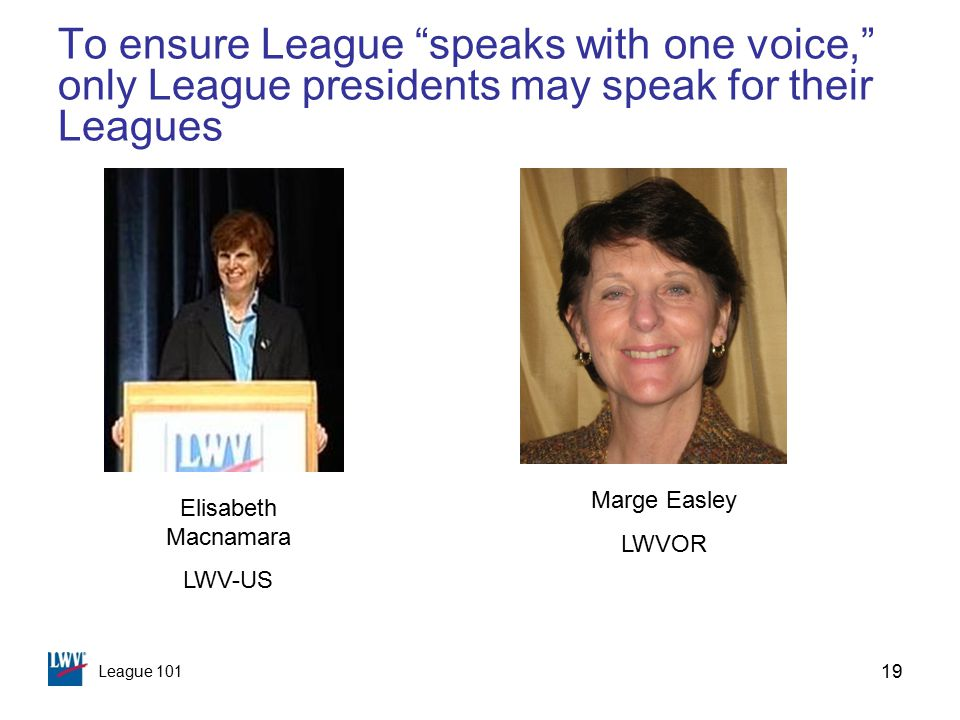 League 101 19 To ensure League speaks with one voice, only League presidents may speak for their Leagues Marge Easley LWVOR Elisabeth Macnamara LWV-US