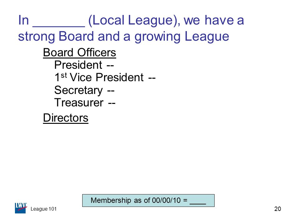 League 101 20 In _______ (Local League), we have a strong Board and a growing League Board Officers President -- 1 st Vice President -- Secretary -- Treasurer -- Directors Membership as of 00/00/10 = ____