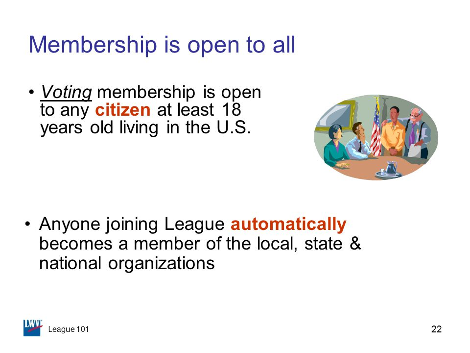 League 101 22 Membership is open to all Voting membership is open to any citizen at least 18 years old living in the U.S.