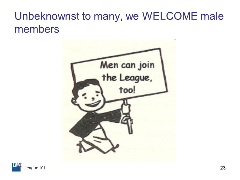 League 101 23 Unbeknownst to many, we WELCOME male members