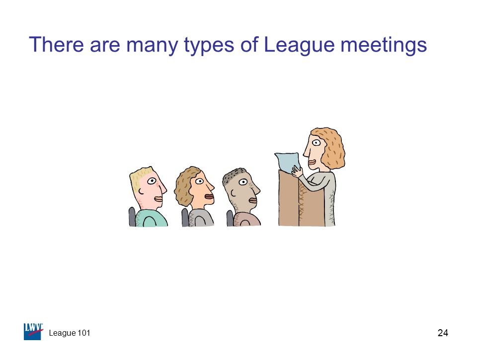 League 101 24 There are many types of League meetings