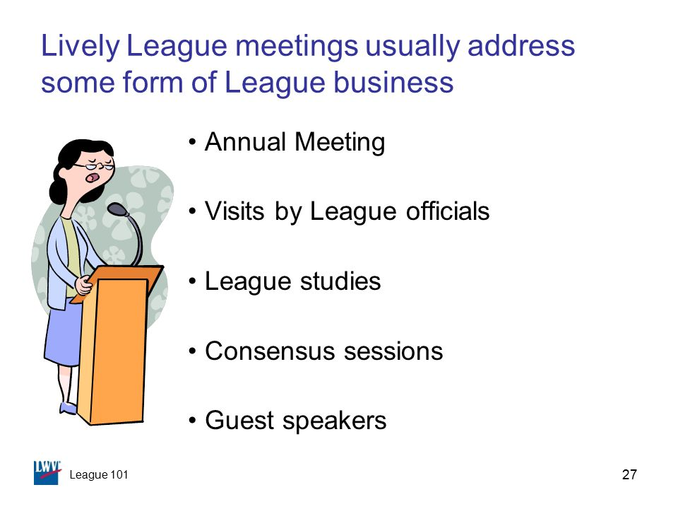 League 101 27 Lively League meetings usually address some form of League business Annual Meeting Visits by League officials League studies Consensus sessions Guest speakers