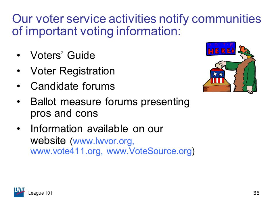 League 101 35 Our voter service activities notify communities of important voting information: Voters' Guide Voter Registration Candidate forums Ballot measure forums presenting pros and cons Information available on our website (www.lwvor.org, www.vote411.org, www.VoteSource.org)