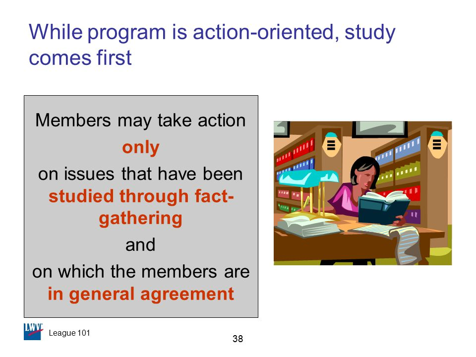League 101 38 While program is action-oriented, study comes first Members may take action only on issues that have been studied through fact- gathering and on which the members are in general agreement